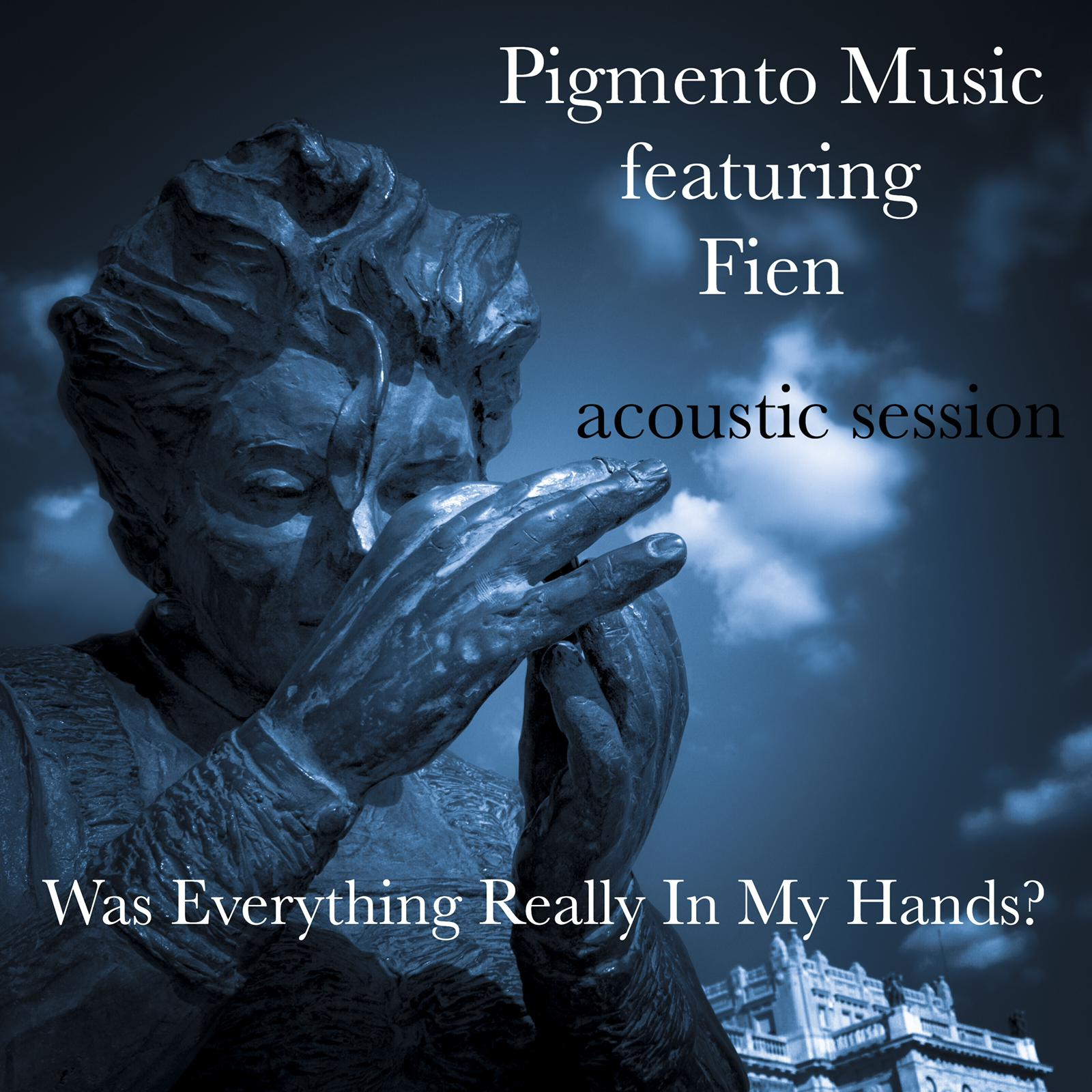 Pigmento Music Was Everything Really in my Hands (acoustic)